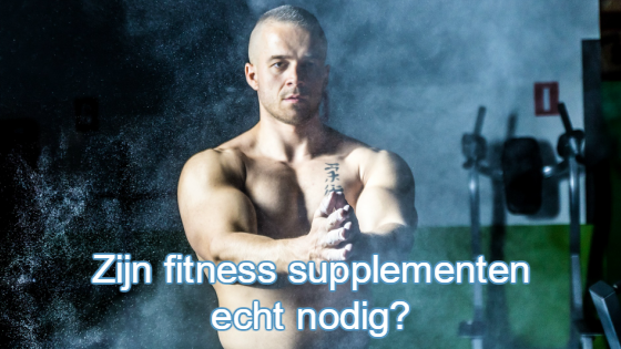 Zijn fitness supplementen echt nodig?