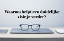 Waarom helpt een duidelijke visie je verder?